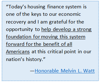 """""""Today's housing finance system is one of the keys to our economic recovery and I am grateful for the opportunity to help develop a strong foundation for moving this system forward for the benefit of all Americans at this critical point in our nation's history."""""""