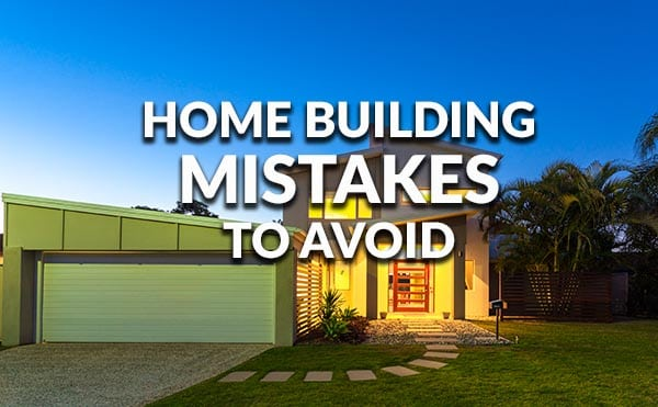 Mistakes to avoid when you build a home